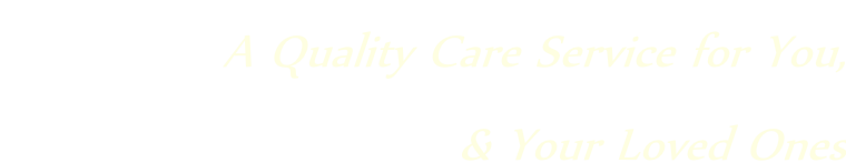 A Quality Care Service for You,  & Your Loved Ones